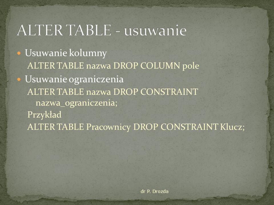 Usuwanie kolumny ALTER TABLE nazwa DROP COLUMN pole Usuwanie ograniczenia ALTER TABLE nazwa DROP CONSTRAINT nazwa_ograniczenia; Przykład ALTER TABLE Pracownicy DROP CONSTRAINT Klucz; dr P.