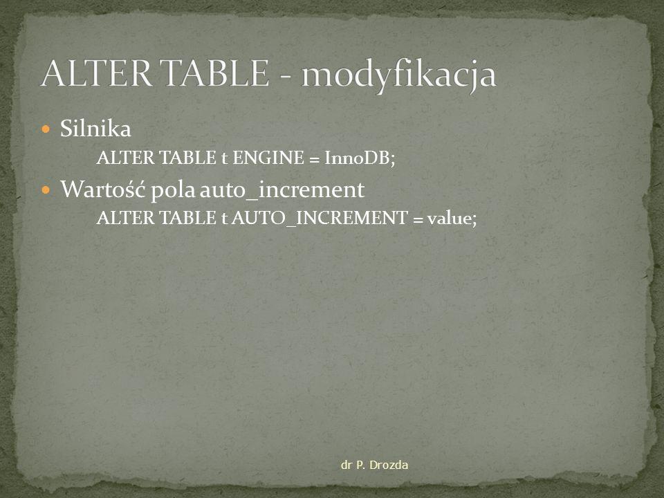 Silnika ALTER TABLE t ENGINE = InnoDB; Wartość pola auto_increment ALTER TABLE t AUTO_INCREMENT = value; dr P.