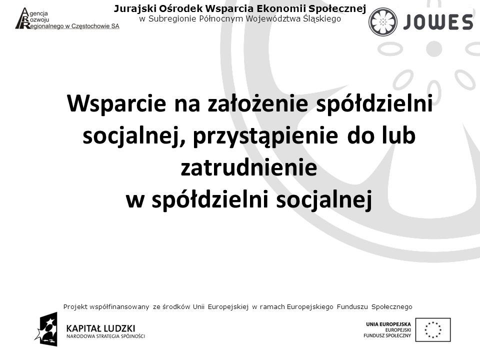 Projekt współfinansowany ze środków Unii Europejskiej w ramach Europejskiego Funduszu Społecznego Jurajski Ośrodek Wsparcia Ekonomii Społecznej w Subregionie Północnym Województwa Śląskiego Wsparcie na założenie spółdzielni socjalnej, przystąpienie do lub zatrudnienie w spółdzielni socjalnej