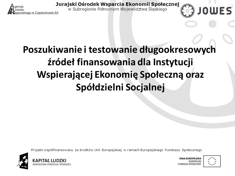Projekt współfinansowany ze środków Unii Europejskiej w ramach Europejskiego Funduszu Społecznego Jurajski Ośrodek Wsparcia Ekonomii Społecznej w Subregionie Północnym Województwa Śląskiego Poszukiwanie i testowanie długookresowych źródeł finansowania dla Instytucji Wspierającej Ekonomię Społeczną oraz Spółdzielni Socjalnej