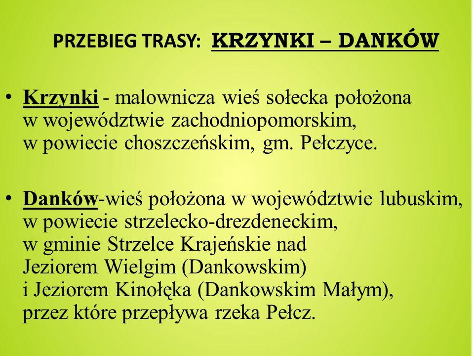 PRZEBIEG TRASY: KRZYNKI – DANKÓW Krzynki - malownicza wieś sołecka położona w województwie zachodniopomorskim, w powiecie choszczeńskim, gm. Pełczyce.