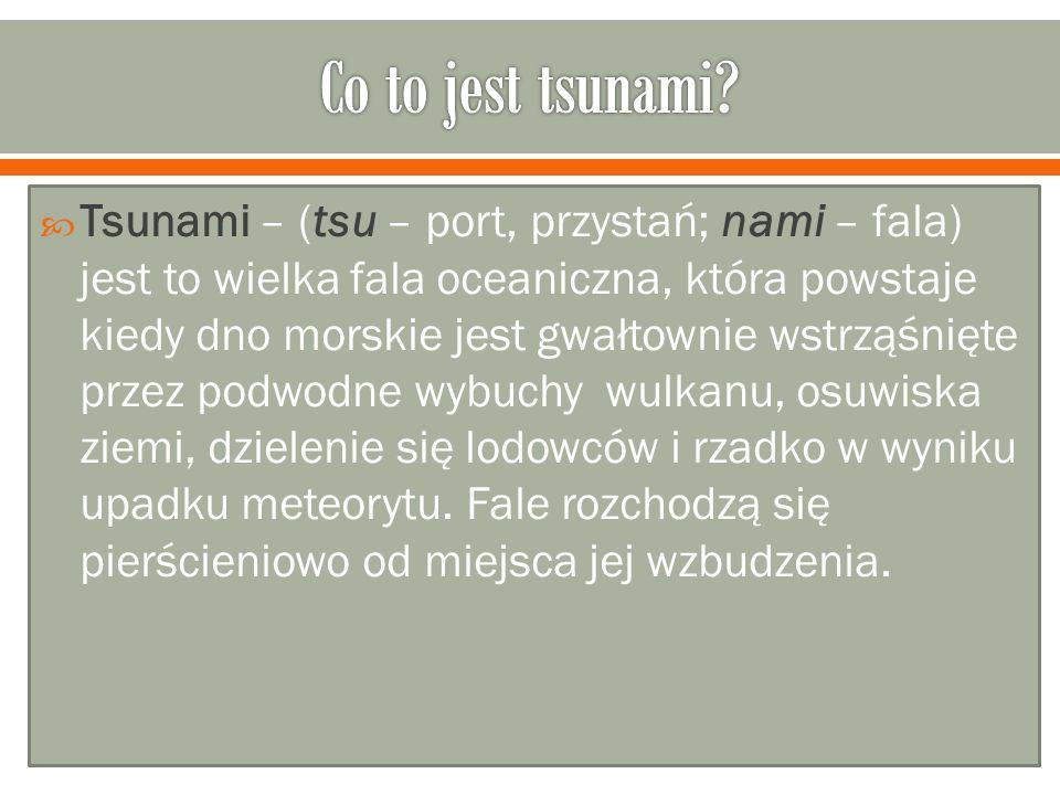 Tsunami – (tsu – port, przystań; nami – fala) jest to wielka fala oceaniczna, która powstaje kiedy dno morskie jest gwałtownie wstrząśnięte przez podw