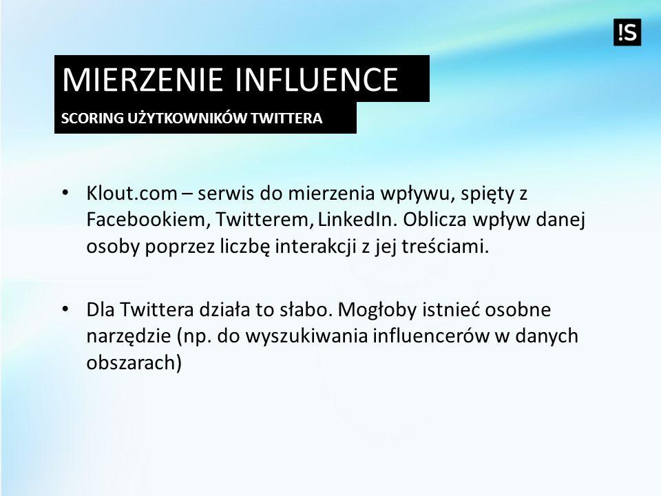MIERZENIE INFLUENCE SCORING UŻYTKOWNIKÓW TWITTERA Klout.com – serwis do mierzenia wpływu, spięty z Facebookiem, Twitterem, LinkedIn. Oblicza wpływ dan