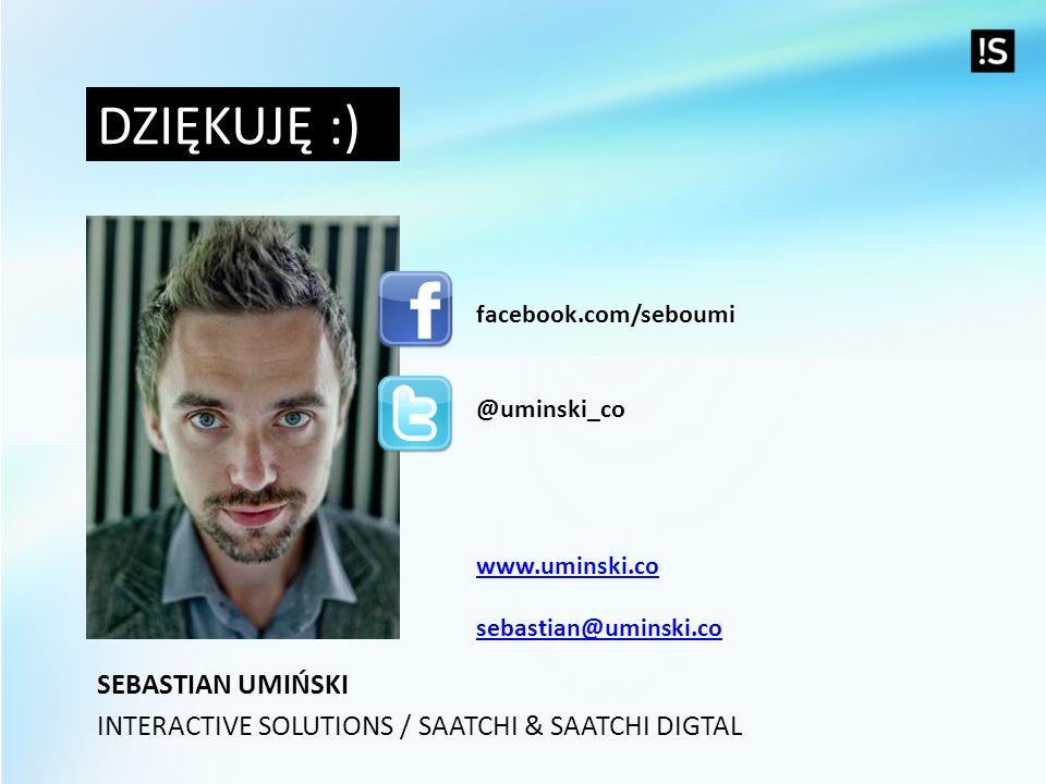 DZIĘKUJĘ :) facebook.com/seboumi @uminski_co www.uminski.co sebastian@uminski.co SEBASTIAN UMIŃSKI INTERACTIVE SOLUTIONS / SAATCHI & SAATCHI DIGTAL