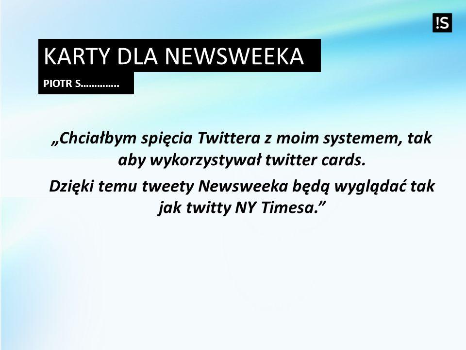 KARTY DLA NEWSWEEKA PIOTR S………….. Chciałbym spięcia Twittera z moim systemem, tak aby wykorzystywał twitter cards. Dzięki temu tweety Newsweeka będą w