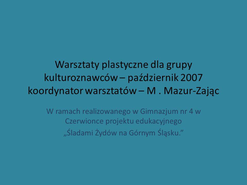Warsztaty plastyczne dla grupy kulturoznawców – październik 2007 koordynator warsztatów – M. Mazur-Zając W ramach realizowanego w Gimnazjum nr 4 w Cze