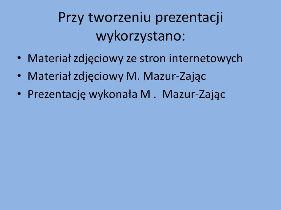 Przy tworzeniu prezentacji wykorzystano: Materiał zdjęciowy ze stron internetowych Materiał zdjęciowy M. Mazur-Zając Prezentację wykonała M. Mazur-Zaj