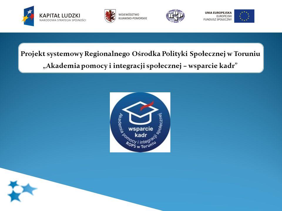 Projekt systemowy Regionalnego Ośrodka Polityki Społecznej w Toruniu Akademia pomocy i integracji społecznej – wsparcie kadr