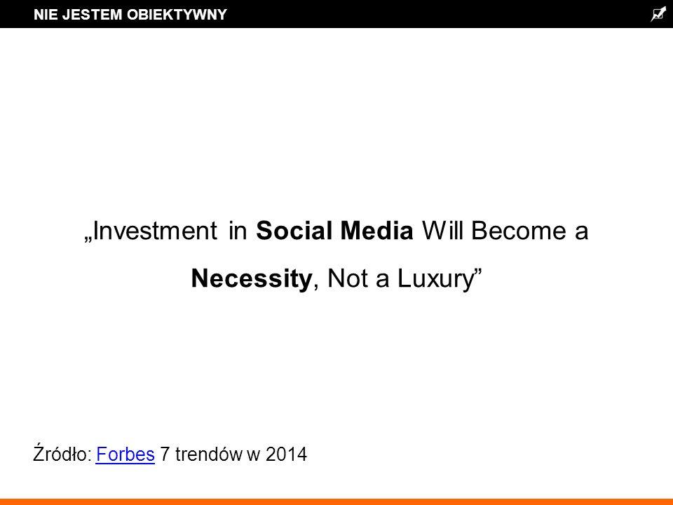 NIE JESTEM OBIEKTYWNY Investment in Social Media Will Become a Necessity, Not a Luxury Źródło: Forbes 7 trendów w 2014Forbes