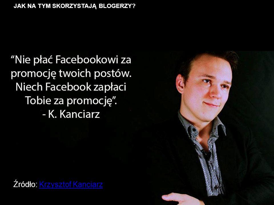 JAK NA TYM SKORZYSTAJĄ BLOGERZY Źródło: Krzysztof KanciarzKrzysztof Kanciarz
