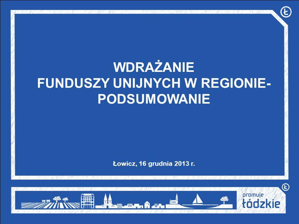 WDRAŻANIE FUNDUSZY UNIJNYCH W REGIONIE- PODSUMOWANIE Łowicz, 16 grudnia 2013 r.