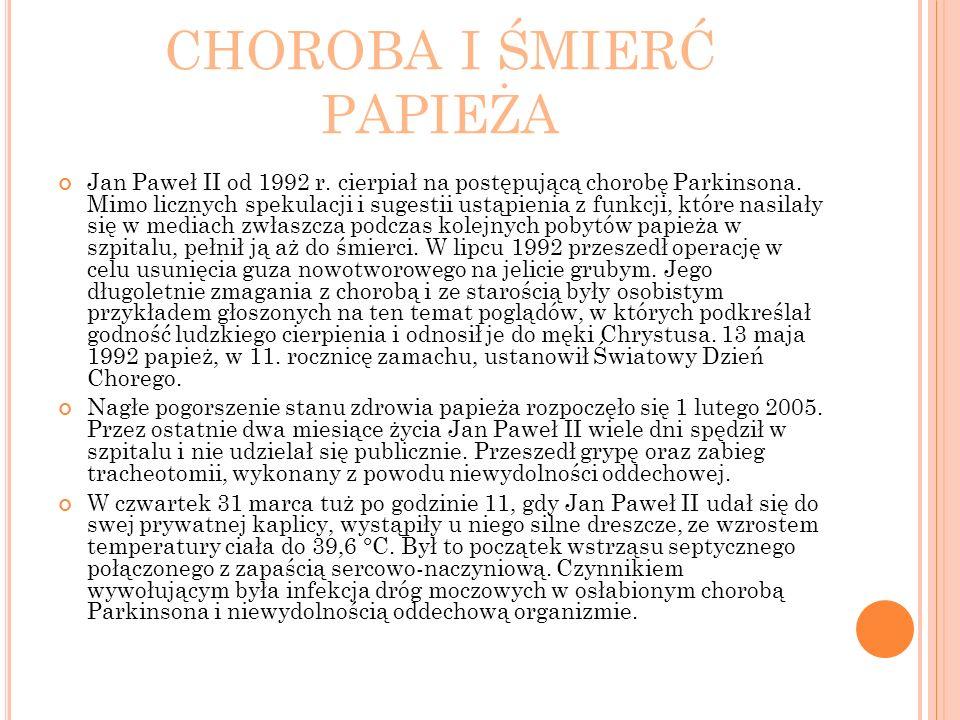 CHOROBA I ŚMIERĆ PAPIEŻA Jan Paweł II od 1992 r. cierpiał na postępującą chorobę Parkinsona. Mimo licznych spekulacji i sugestii ustąpienia z funkcji,
