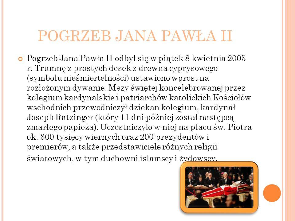 POGRZEB JANA PAWŁA II Pogrzeb Jana Pawła II odbył się w piątek 8 kwietnia 2005 r. Trumnę z prostych desek z drewna cyprysowego (symbolu nieśmiertelnoś