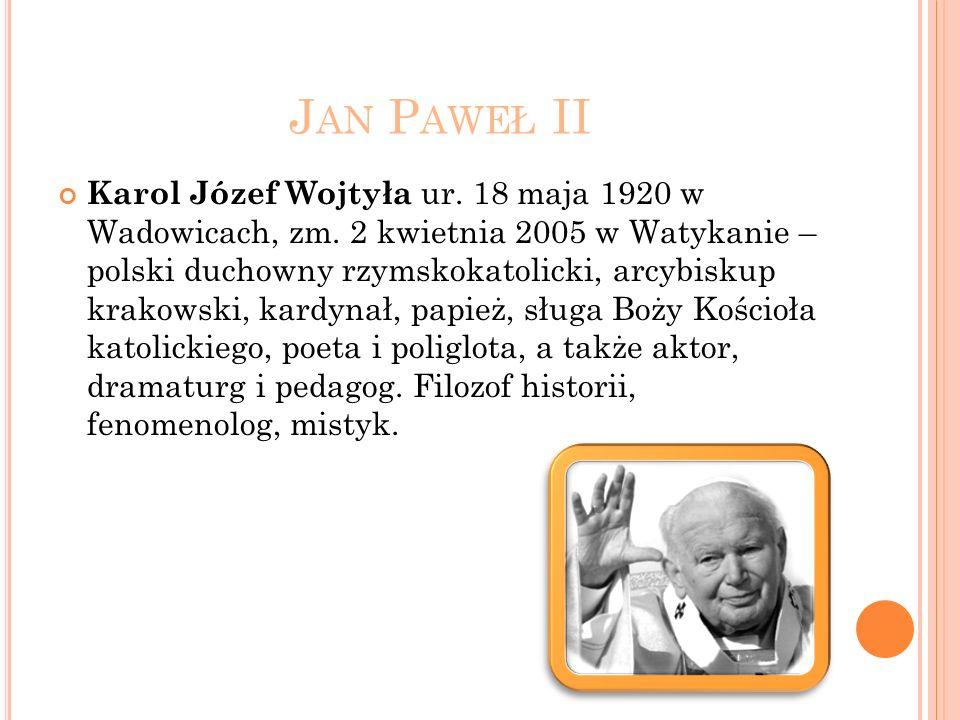 J AN P AWEŁ II Karol Józef Wojtyła ur. 18 maja 1920 w Wadowicach, zm. 2 kwietnia 2005 w Watykanie – polski duchowny rzymskokatolicki, arcybiskup krako