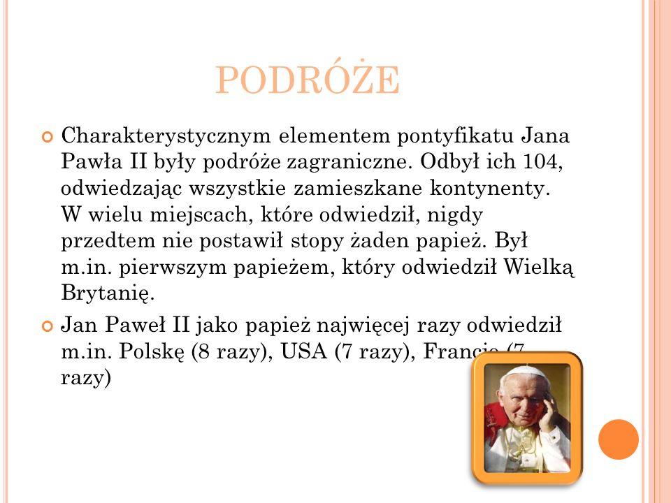 PODRÓŻE Charakterystycznym elementem pontyfikatu Jana Pawła II były podróże zagraniczne. Odbył ich 104, odwiedzając wszystkie zamieszkane kontynenty.