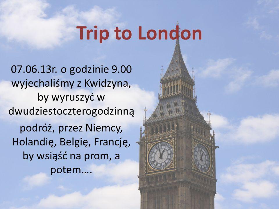 Trip to London 07.06.13r. o godzinie 9.00 wyjechaliśmy z Kwidzyna, by wyruszyć w dwudziestoczterogodzinną podróż, przez Niemcy, Holandię, Belgię, Fran