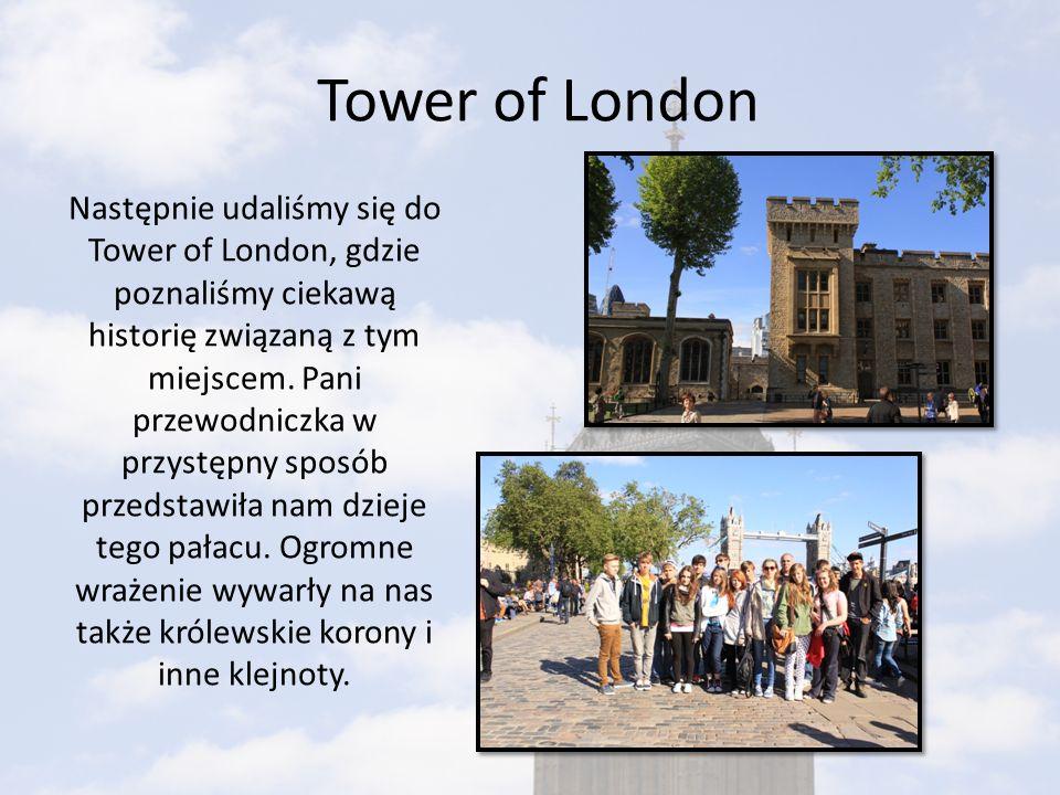 Tower of London Następnie udaliśmy się do Tower of London, gdzie poznaliśmy ciekawą historię związaną z tym miejscem. Pani przewodniczka w przystępny