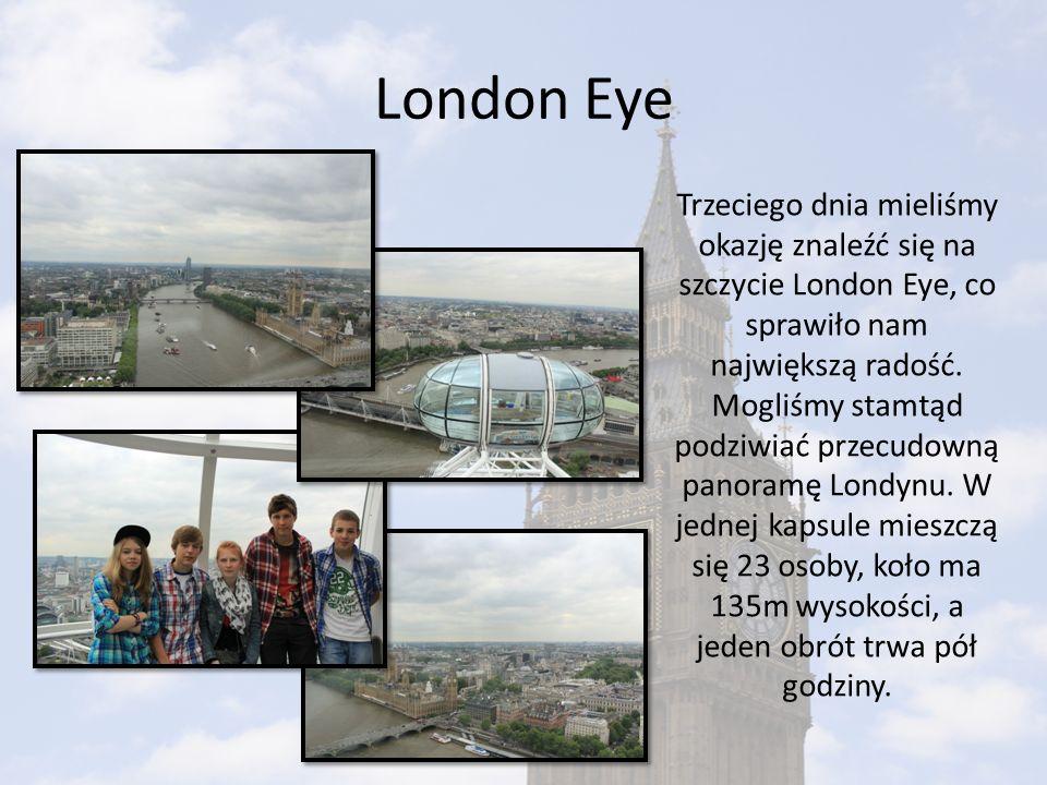 London Eye Trzeciego dnia mieliśmy okazję znaleźć się na szczycie London Eye, co sprawiło nam największą radość. Mogliśmy stamtąd podziwiać przecudown