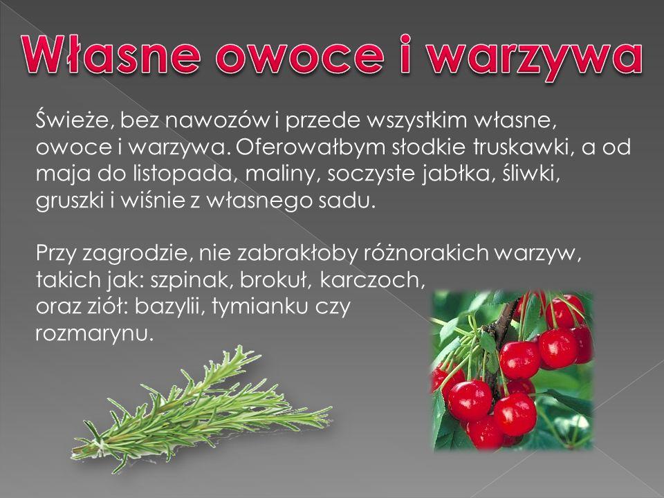 Świeże, bez nawozów i przede wszystkim własne, owoce i warzywa.