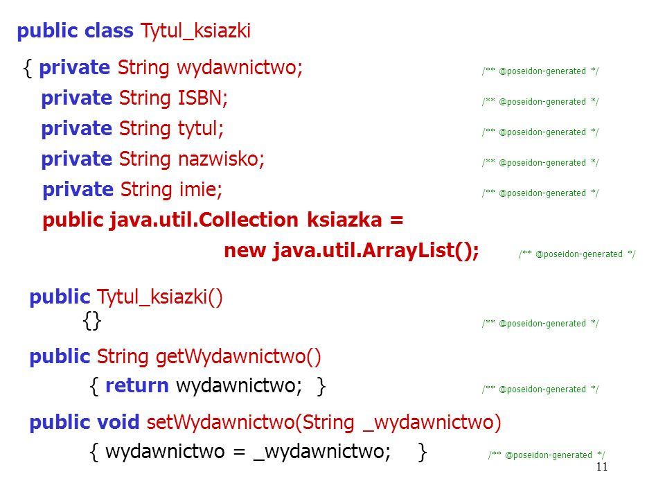 11 public class Tytul_ksiazki { private String wydawnictwo; /** @poseidon-generated */ private String ISBN; /** @poseidon-generated */ private String tytul; /** @poseidon-generated */ private String nazwisko; /** @poseidon-generated */ private String imie; /** @poseidon-generated */ public java.util.Collection ksiazka = new java.util.ArrayList(); /** @poseidon-generated */ public Tytul_ksiazki() {} /** @poseidon-generated */ public String getWydawnictwo() { return wydawnictwo; } /** @poseidon-generated */ public void setWydawnictwo(String _wydawnictwo) { wydawnictwo = _wydawnictwo; } /** @poseidon-generated */