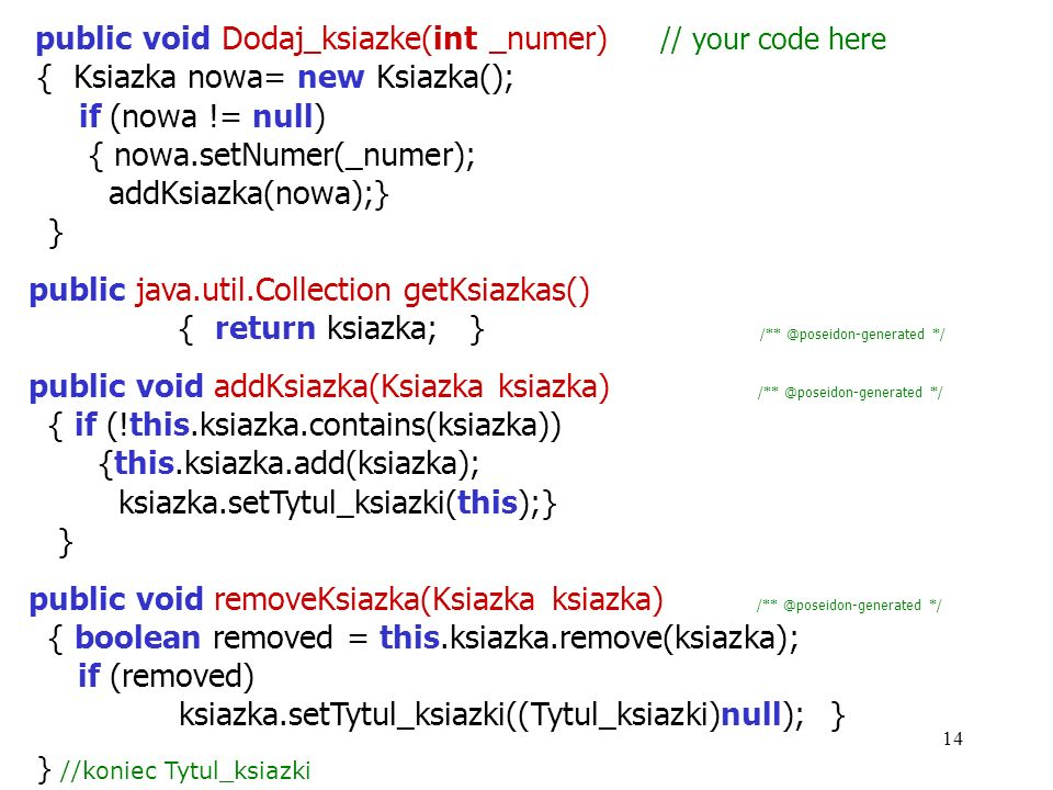 14 public void Dodaj_ksiazke(int _numer) // your code here { Ksiazka nowa= new Ksiazka(); if (nowa != null) { nowa.setNumer(_numer); addKsiazka(nowa);} } public java.util.Collection getKsiazkas() { return ksiazka; } /** @poseidon-generated */ public void addKsiazka(Ksiazka ksiazka) /** @poseidon-generated */ { if (!this.ksiazka.contains(ksiazka)) {this.ksiazka.add(ksiazka); ksiazka.setTytul_ksiazki(this);} } public void removeKsiazka(Ksiazka ksiazka) /** @poseidon-generated */ { boolean removed = this.ksiazka.remove(ksiazka); if (removed) ksiazka.setTytul_ksiazki((Tytul_ksiazki)null); } } //koniec Tytul_ksiazki