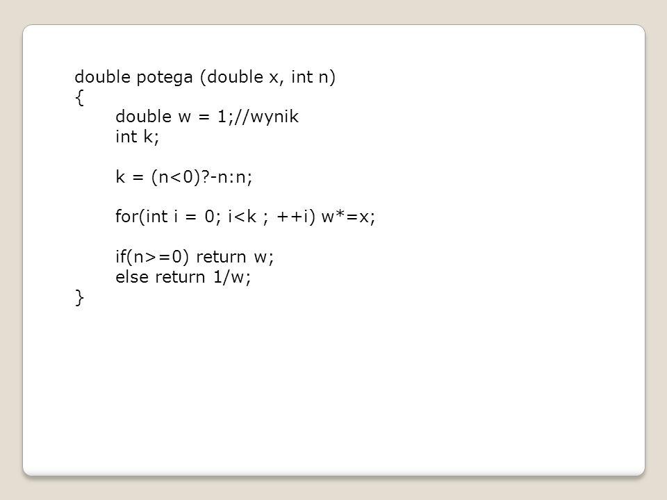 double potega (double x, int n) { double w = 1;//wynik int k; k = (n<0)?-n:n; for(int i = 0; i<k ; ++i) w*=x; if(n>=0) return w; else return 1/w; }
