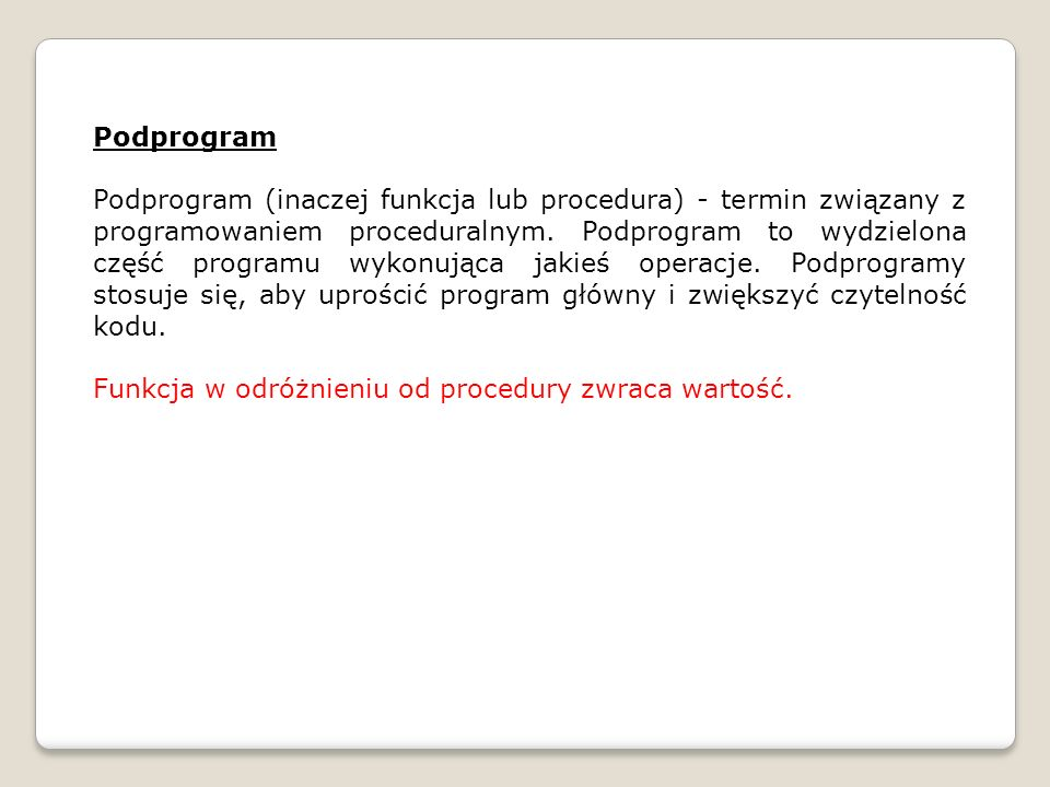 Procedury i funkcje w języku Pascal: procedure nazwa_procedure (argumenty); begin instrukcje; end; function nazwa_funkcji (argumenty) : zwracany_typ; begin instrukcje; nazwa_funkcji := zwracana_wartosc; end;