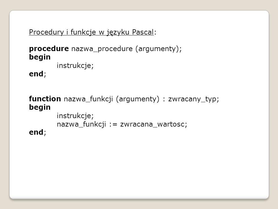Przykład: program p1; {zmienne globalne} var n,m:integer; c:char; s:string; {procedury} procedure wyswietl(n:integer;z:char); var j:integer; {zmienne lokalne} begin for j:=1 to n do write(z); writeln; end; procedure wyswietl(n:integer;z:string); var j:integer; {zmienne lokalne} begin for j:=1 to n do write(z); end; begin n:=2; writeln( Podaj znak ); readln(c); writeln( Podaj ilo˜ść ); readln(m); writeln( Podaj ciąg ); readln(s); wyswietl(m,c); wyswietl(m,s); readln; end.
