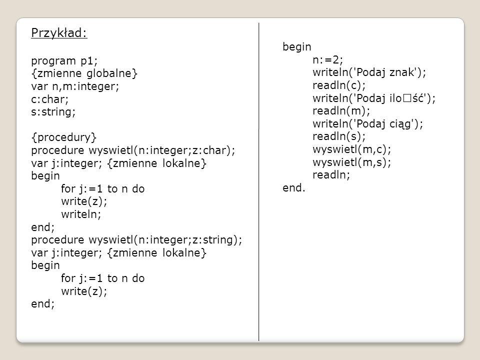 Przykład: program p1; {zmienne globalne} var n,m:integer; c:char; s:string; {procedury} procedure wyswietl(n:integer;z:char); var j:integer; {zmienne