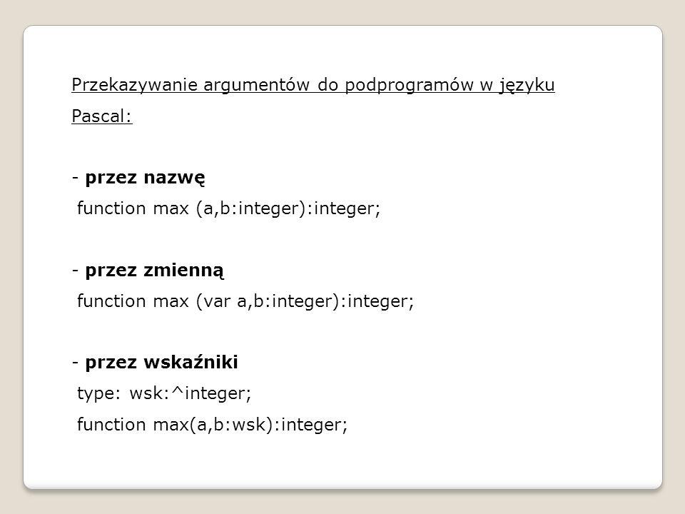 Przykład: program procedura_zamiana; {zmienne globalne} var a,b:real; {procedura} procedure zamiana(var a,b:real); var pom:real; begin pom:=a; a:=b; b:=pom; end; {program gˆłówny} begin writeln( Podaj a ); readln(a); writeln( Podaj b ); readln(b); zamiana(a,b); writeln( a: , a:4:2); writeln( b: , b:4:2); readln; end.