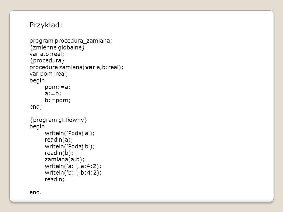 Przykład: program procedura_zamiana; {zmienne globalne} var a,b:real; {procedura} procedure zamiana(var a,b:real); var pom:real; begin pom:=a; a:=b; b