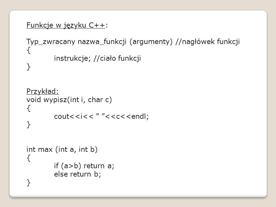 Funkcje w języku C++: Typ_zwracany nazwa_funkcji (argumenty) //nagłówek funkcji { instrukcje; //ciało funkcji } Przykład: void wypisz(int i, char c) {