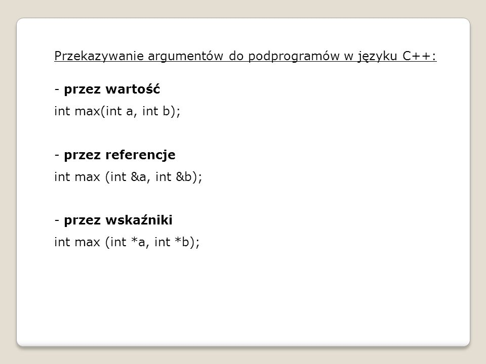 Przekazywanie argumentów do podprogramów w języku C++: - przez wartość int max(int a, int b); - przez referencje int max (int &a, int &b); - przez wsk