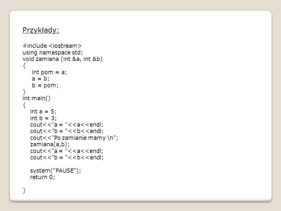 Argumenty domniemane: #include using namespace std; double potega (double, int = 2); int main() { double x; int n; cout<< Program liczący wartość x do potęgi n <<endl<<endl; cout<< Podaj x: (liczba rzeczywista) <<endl; cin>>x; cout<< Podaj n: (liczba całkowita) <<endl; cin>>n; cout<< x do potęgi 2 wynosi: <<potega(x)<<endl; cout<< x do potęgi n wynosi: <<potega(x,n)<<endl; system( PAUSE ); return 0; }