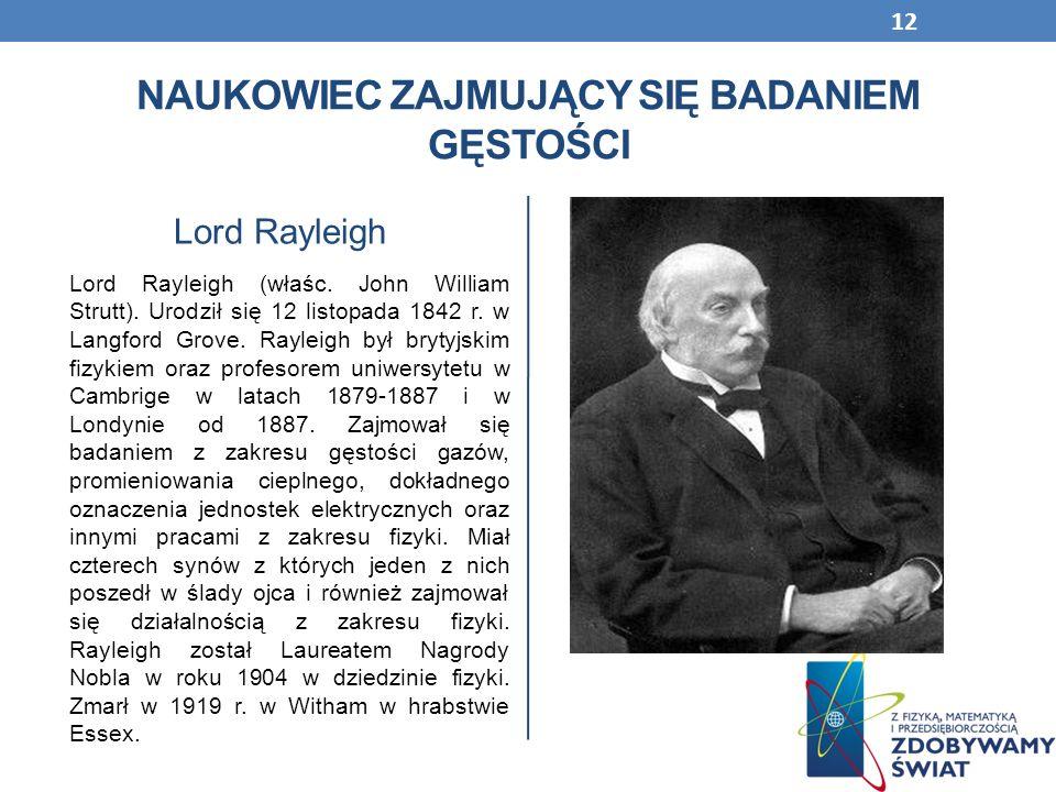 NAUKOWIEC ZAJMUJĄCY SIĘ BADANIEM GĘSTOŚCI Lord Rayleigh Lord Rayleigh (właśc. John William Strutt). Urodził się 12 listopada 1842 r. w Langford Grove.