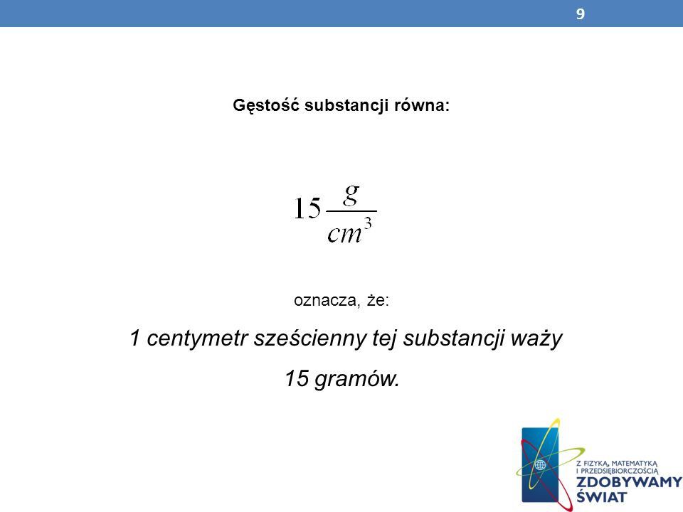 Gęstość substancji równa: oznacza, że: 1 centymetr sześcienny tej substancji waży 15 gramów. 9