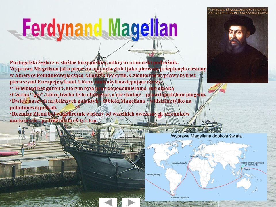 Portugalski żeglarz w służbie hiszpańskiej, odkrywca i morski podróżnik. Wyprawa Magellana jako pierwsza opłynęła glob i jako pierwsza przepłynęła cie