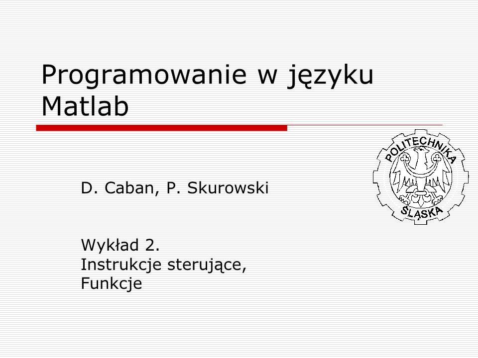 Programowanie w języku Matlab D. Caban, P. Skurowski Wykład 2. Instrukcje sterujące, Funkcje