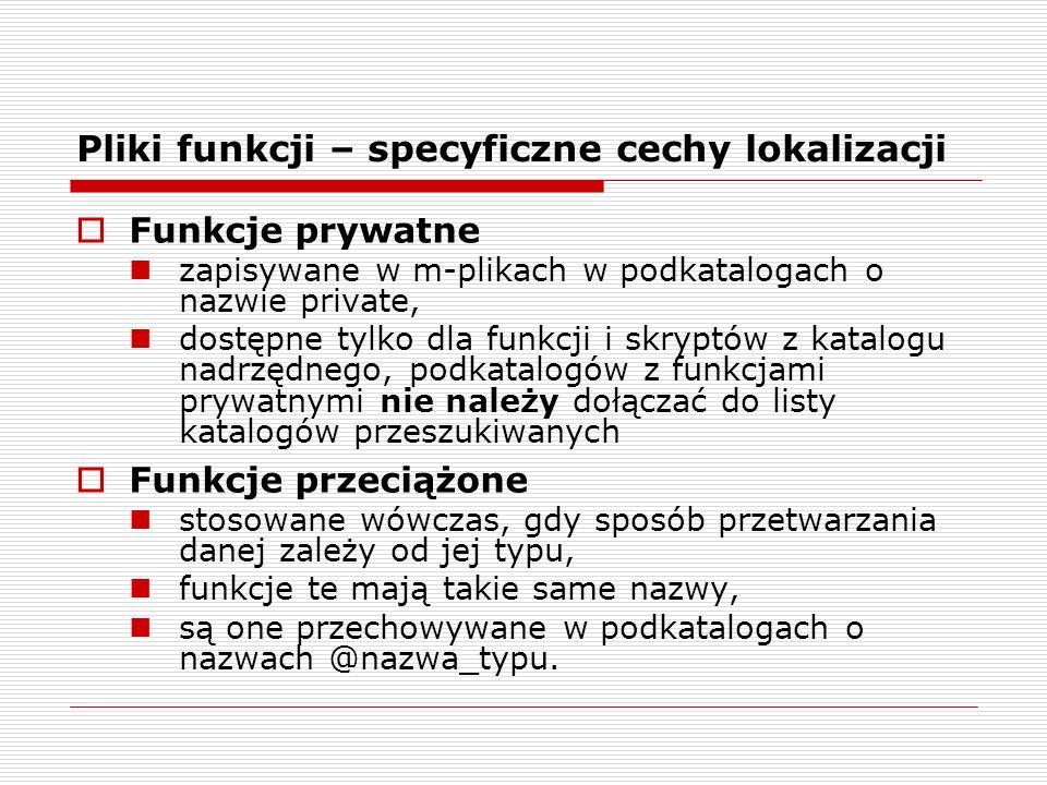 Funkcje prywatne zapisywane w m-plikach w podkatalogach o nazwie private, dostępne tylko dla funkcji i skryptów z katalogu nadrzędnego, podkatalogów z funkcjami prywatnymi nie należy dołączać do listy katalogów przeszukiwanych Funkcje przeciążone stosowane wówczas, gdy sposób przetwarzania danej zależy od jej typu, funkcje te mają takie same nazwy, są one przechowywane w podkatalogach o nazwach @nazwa_typu.