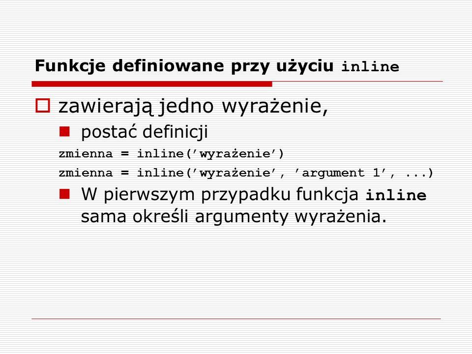 Funkcje definiowane przy użyciu inline zawierają jedno wyrażenie, postać definicji zmienna = inline(wyrażenie) zmienna = inline(wyrażenie, argument 1,...) W pierwszym przypadku funkcja inline sama określi argumenty wyrażenia.