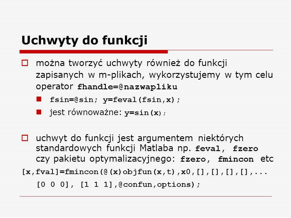 Uchwyty do funkcji można tworzyć uchwyty również do funkcji zapisanych w m-plikach, wykorzystujemy w tym celu operator fhandle=@nazwapliku fsin=@sin; y=feval(fsin,x); jest równoważne: y=sin(x ); uchwyt do funkcji jest argumentem niektórych standardowych funkcji Matlaba np.