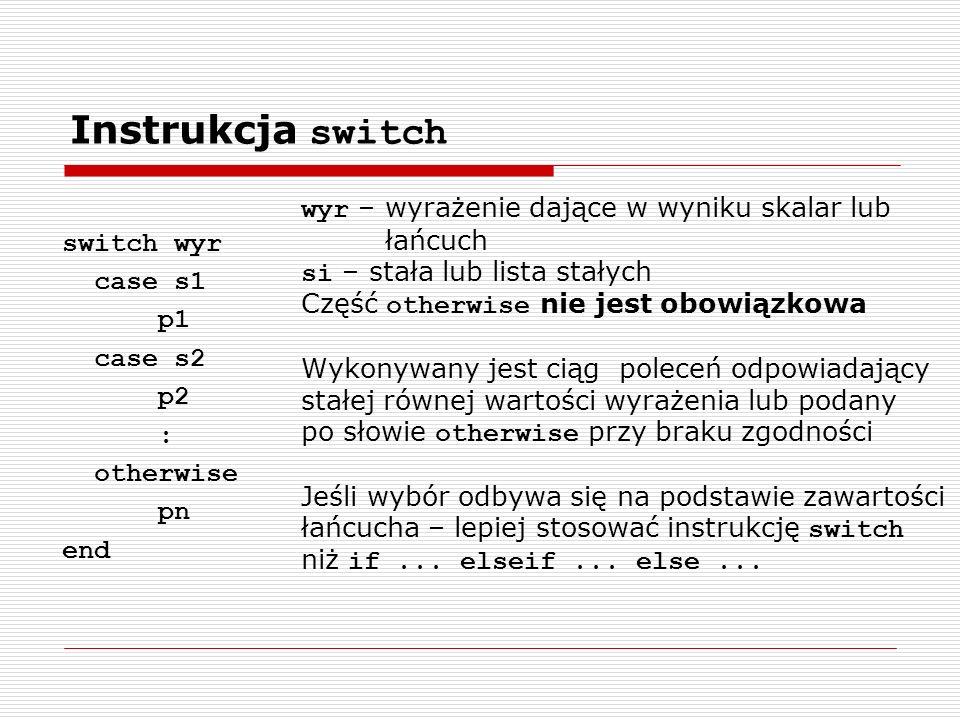 Instrukcja switch switch wyr case s1 p1 case s2 p2 : otherwise pn end wyr – wyrażenie dające w wyniku skalar lub łańcuch si – stała lub lista stałych Część otherwise nie jest obowiązkowa Wykonywany jest ciąg poleceń odpowiadający stałej równej wartości wyrażenia lub podany po słowie otherwise przy braku zgodności Jeśli wybór odbywa się na podstawie zawartości łańcucha – lepiej stosować instrukcję switch niż if...