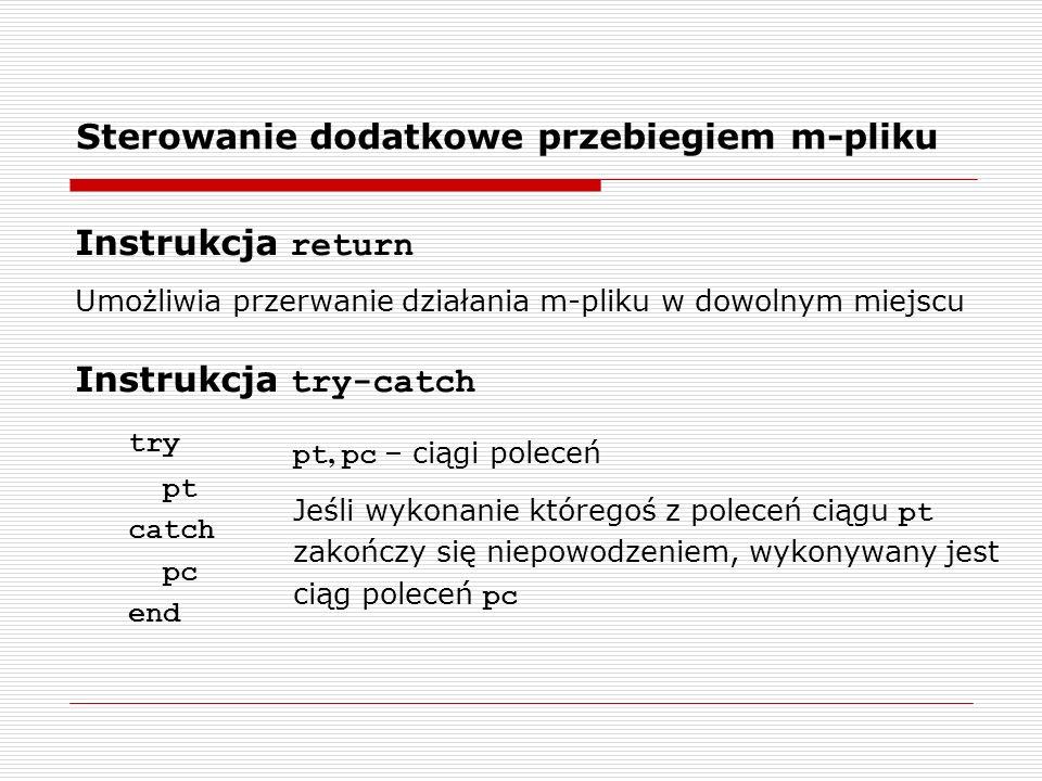 Sterowanie dodatkowe przebiegiem m-pliku Instrukcja return Umożliwia przerwanie działania m-pliku w dowolnym miejscu Instrukcja try-catch try pt catch pc end pt, pc – ciągi poleceń Jeśli wykonanie któregoś z poleceń ciągu pt zakończy się niepowodzeniem, wykonywany jest ciąg poleceń pc