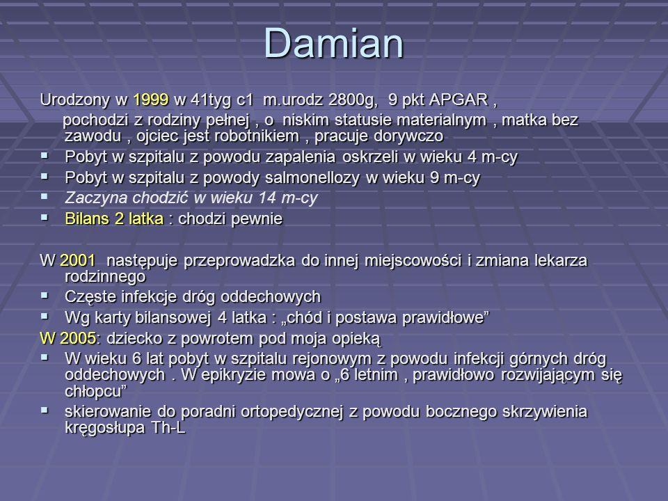Damian Urodzony w 1999 w 41tyg c1 m.urodz 2800g, 9 pkt APGAR, pochodzi z rodziny pełnej, o niskim statusie materialnym, matka bez zawodu, ojciec jest