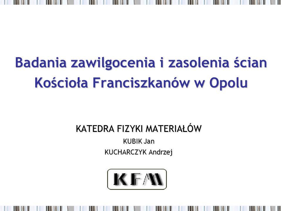 Badania zawilgocenia i zasolenia ścian Kościoła Franciszkanów w Opolu KATEDRA FIZYKI MATERIAŁÓW KUBIK Jan KUCHARCZYK Andrzej