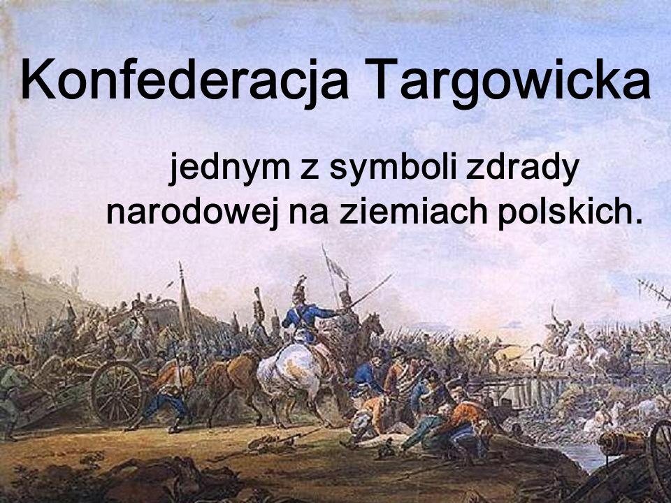 Konfederacja Targowicka jednym z symboli zdrady narodowej na ziemiach polskich.