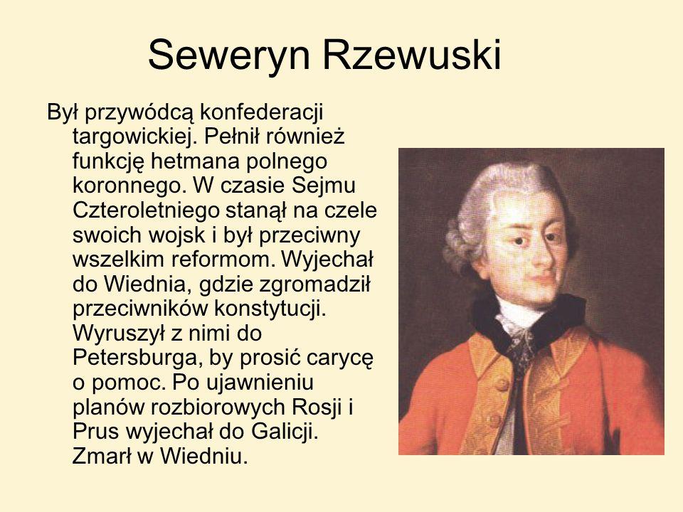 Seweryn Rzewuski Był przywódcą konfederacji targowickiej. Pełnił również funkcję hetmana polnego koronnego. W czasie Sejmu Czteroletniego stanął na cz