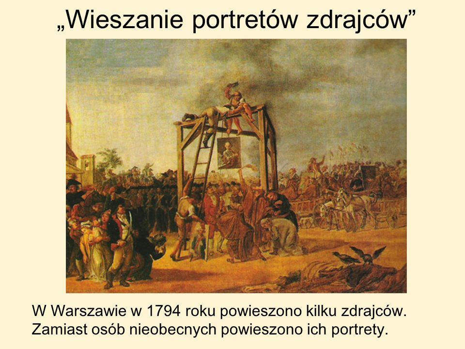 Wieszanie portretów zdrajców W Warszawie w 1794 roku powieszono kilku zdrajców. Zamiast osób nieobecnych powieszono ich portrety.
