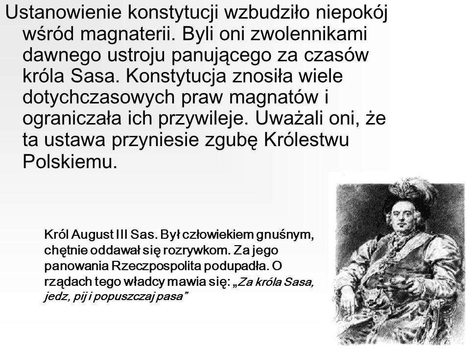 Ustanowienie konstytucji wzbudziło niepokój wśród magnaterii. Byli oni zwolennikami dawnego ustroju panującego za czasów króla Sasa. Konstytucja znosi