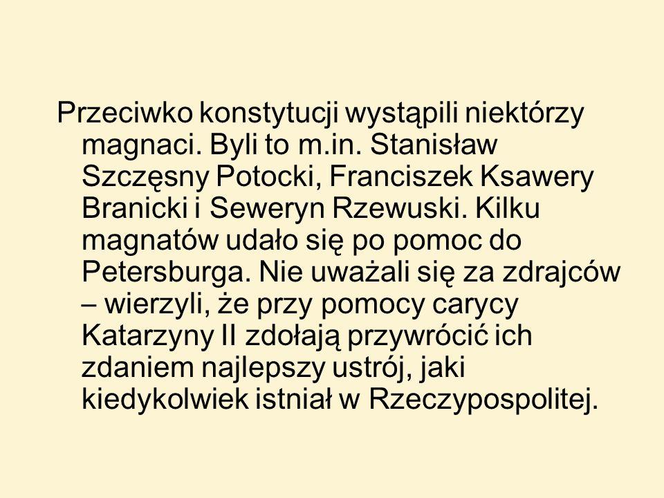 Przeciwko konstytucji wystąpili niektórzy magnaci. Byli to m.in. Stanisław Szczęsny Potocki, Franciszek Ksawery Branicki i Seweryn Rzewuski. Kilku mag